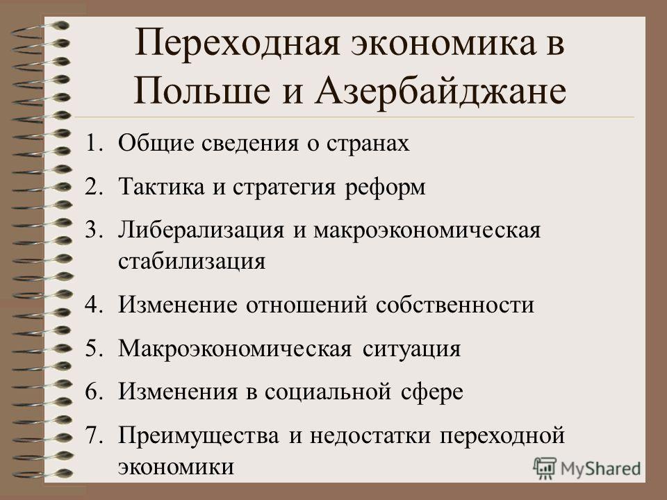 Переходная экономика в Польше и Азербайджане 1.Общие сведения о странах 2.Тактика и стратегия реформ 3.Либерализация и макроэкономическая стабилизация 4.Изменение отношений собственности 5.Макроэкономическая ситуация 6.Изменения в социальной сфере 7.