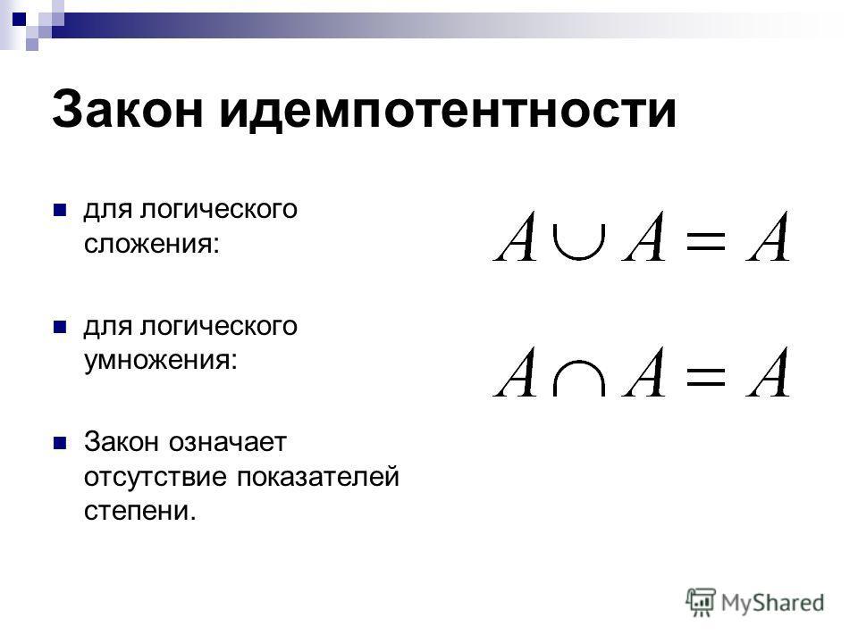 Закон идемпотентности для логического сложения: для логического умножения: Закон означает отсутствие показателей степени.