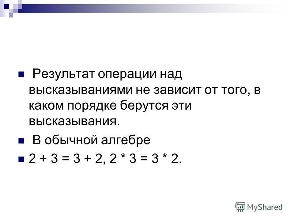 Результат операции над высказываниями не зависит от того, в каком порядке берутся эти высказывания. В обычной алгебре 2 + 3 = 3 + 2, 2 * 3 = 3 * 2.
