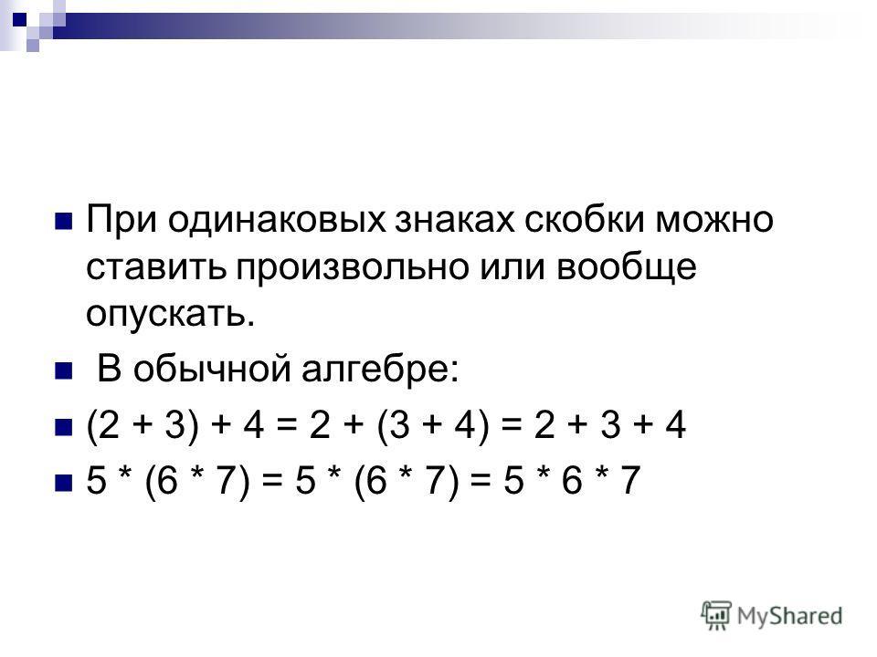 При одинаковых знаках скобки можно ставить произвольно или вообще опускать. В обычной алгебре: (2 + 3) + 4 = 2 + (3 + 4) = 2 + 3 + 4 5 * (6 * 7) = 5 * (6 * 7) = 5 * 6 * 7