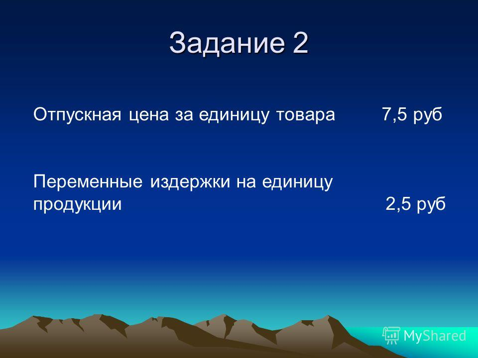 Задание 2 Отпускная цена за единицу товара 7,5 руб Переменные издержки на единицу продукции 2,5 руб
