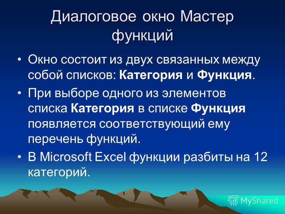 Диалоговое окно Мастер функций Окно состоит из двух связанных между собой списков: Категория и Функция. При выборе одного из элементов списка Категория в списке Функция появляется соответствующий ему перечень функций. В Microsoft Excel функции разбит