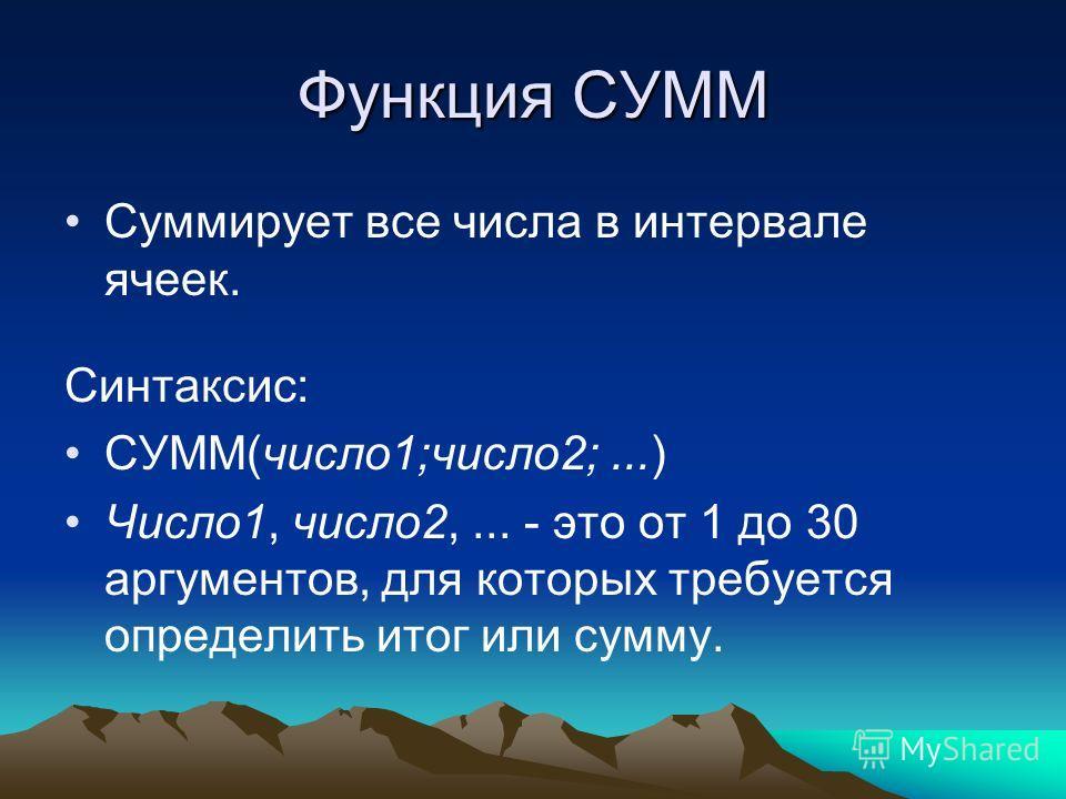 Функция СУММ Суммирует все числа в интервале ячеек. Синтаксис: СУММ(число1;число2;...) Число1, число2,... - это от 1 до 30 аргументов, для которых требуется определить итог или сумму.