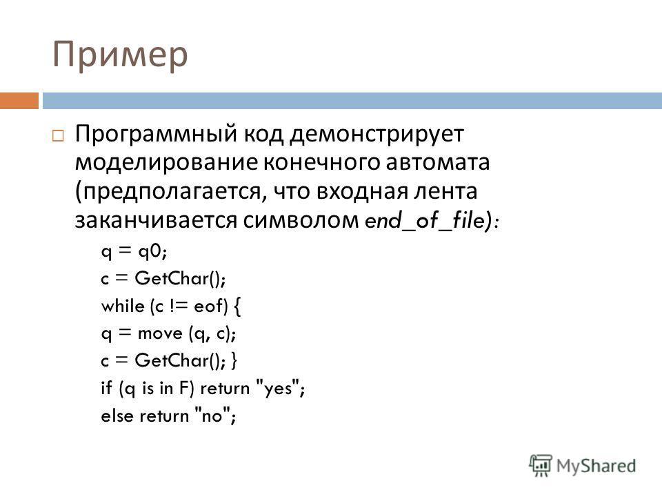 Пример Программный код демонстрирует моделирование конечного автомата ( предполагается, что входная лента заканчивается символом end_of_file): q = q0; c = GetChar(); while (c != eof) { q = move (q, c); c = GetChar(); } if (q is in F) return