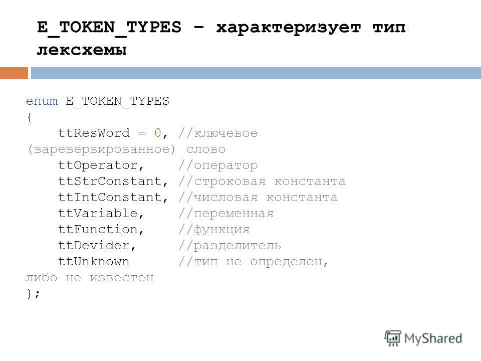 enum E_TOKEN_TYPES { ttResWord = 0, //ключевое (зарезервированное) слово ttOperator, //оператор ttStrConstant, //строковая константа ttIntConstant, //числовая константа ttVariable, //переменная ttFunction, //функция ttDevider, //разделитель ttUnknown