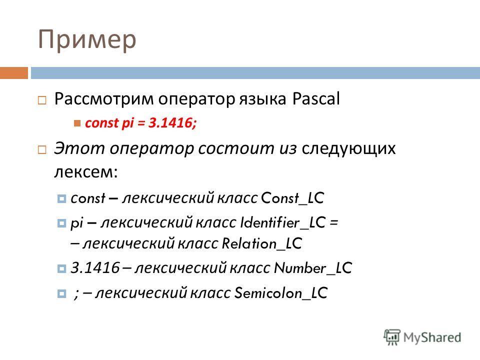 Пример Рассмотрим оператор языка Pascal const pi = 3.1416; Этот оператор состоит из следующих лексем : с onst – лексический класс Const_LC pi – лексический класс Identifier_LC = – лексический класс Relation_LC 3.1416 – лексический класс Number_LC ; –