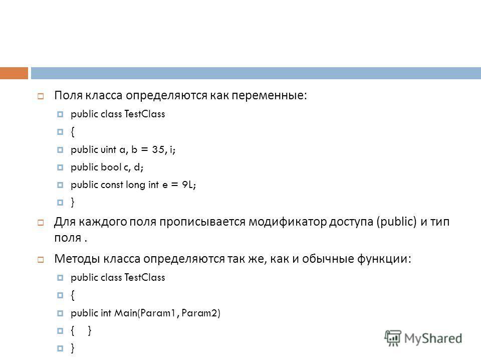 Поля класса определяются как переменные : public class TestClass { public uint a, b = 35, i; public bool c, d; public const long int e = 9L; } Для каждого поля прописывается модификатор доступа (public) и тип поля. Методы класса определяются так же,