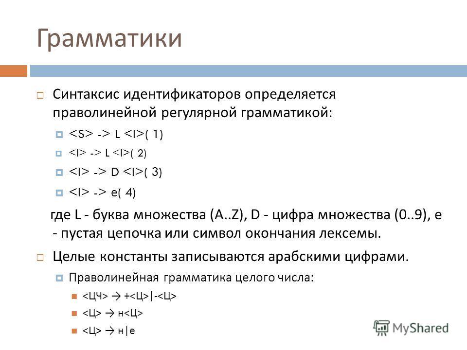 Грамматики Синтаксис идентификаторов определяется праволинейной регулярной грамматикой : -> L ( 1) -> L ( 2) -> D ( 3) -> е ( 4) где L - буква множества (A..Z), D - цифра множества (0..9), е - пустая цепочка или символ окончания лексемы. Целые конста