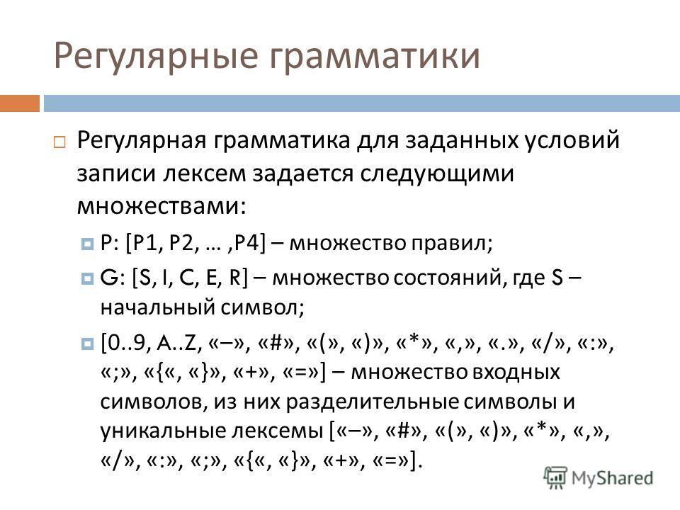 Регулярные грамматики Регулярная грамматика для заданных условий записи лексем задается следующими множествами : Р : [P1, P2, …,P4] – множество правил ; G: [S, I, C, E, R] – множество состояний, где S – начальный символ ; [0..9, A..Z, «–», «#», «(»,