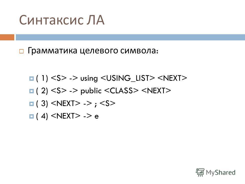 Синтаксис ЛА Грамматика целевого символа : ( 1) -> using ( 2) -> public ( 3) -> ; ( 4) -> e