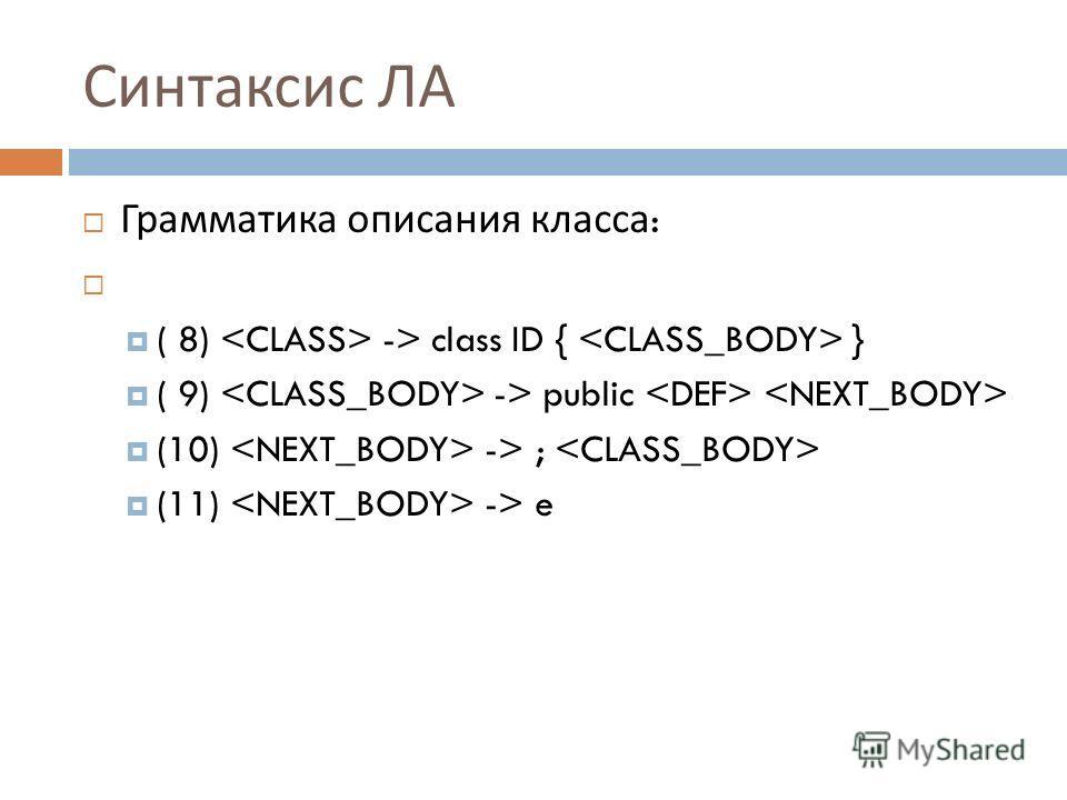 Синтаксис ЛА Грамматика описания класса : ( 8) -> class ID { } ( 9) -> public (10) -> ; (11) -> e