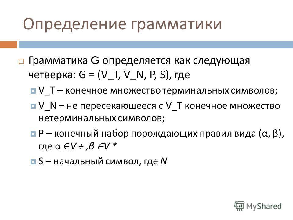 Грамматика G определяется как следующая четверка : G = (V_T, V_N, P, S), где V_T – конечное множество терминальных символов ; V_N – не пересекающееся с V_T конечное множество нетерминальных символов ; P – конечный набор порождающих правил вида ( α, β