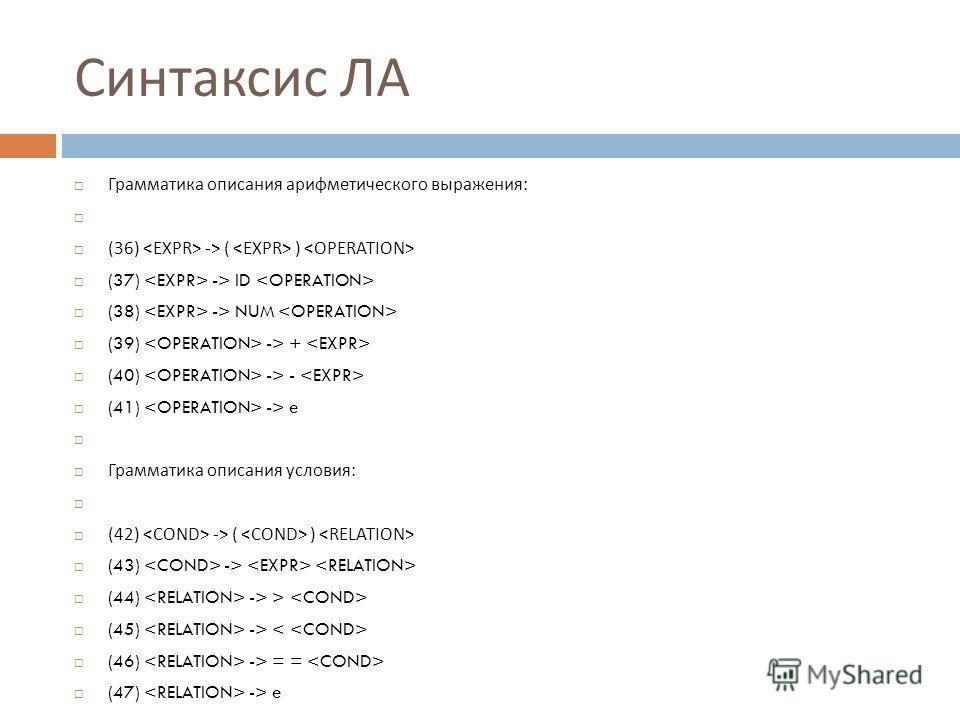 Синтаксис ЛА Грамматика описания арифметического выражения : (36) -> ( ) (37) -> ID (38) -> NUM (39) -> + (40) -> - (41) -> e Грамматика описания условия : (42) -> ( ) (43) -> (44) -> > (45) -> (46) -> = = (47) -> e