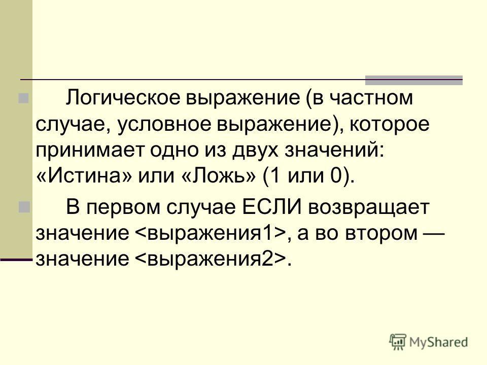 Логическое выражение (в частном случае, условное выражение), которое принимает одно из двух значений: «Истина» или «Ложь» (1 или 0). В первом случае ЕСЛИ возвращает значение, а во втором значение.