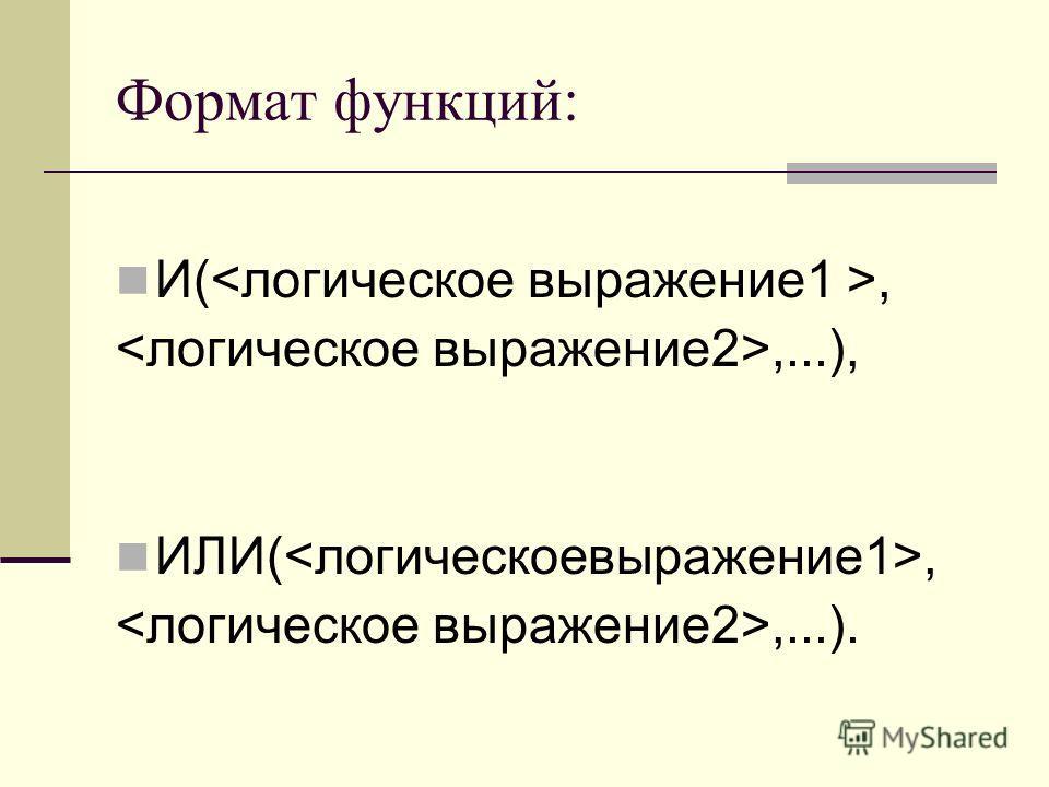 Формат функций: И(,,...), ИЛИ(,,...).