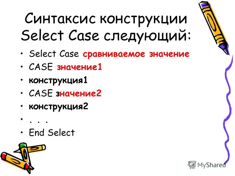 Синтаксис конструкции Select Case следующий: Select Case сравниваемое значение CASE значение1 конструкция1 CASE значение2 конструкция2... End Select
