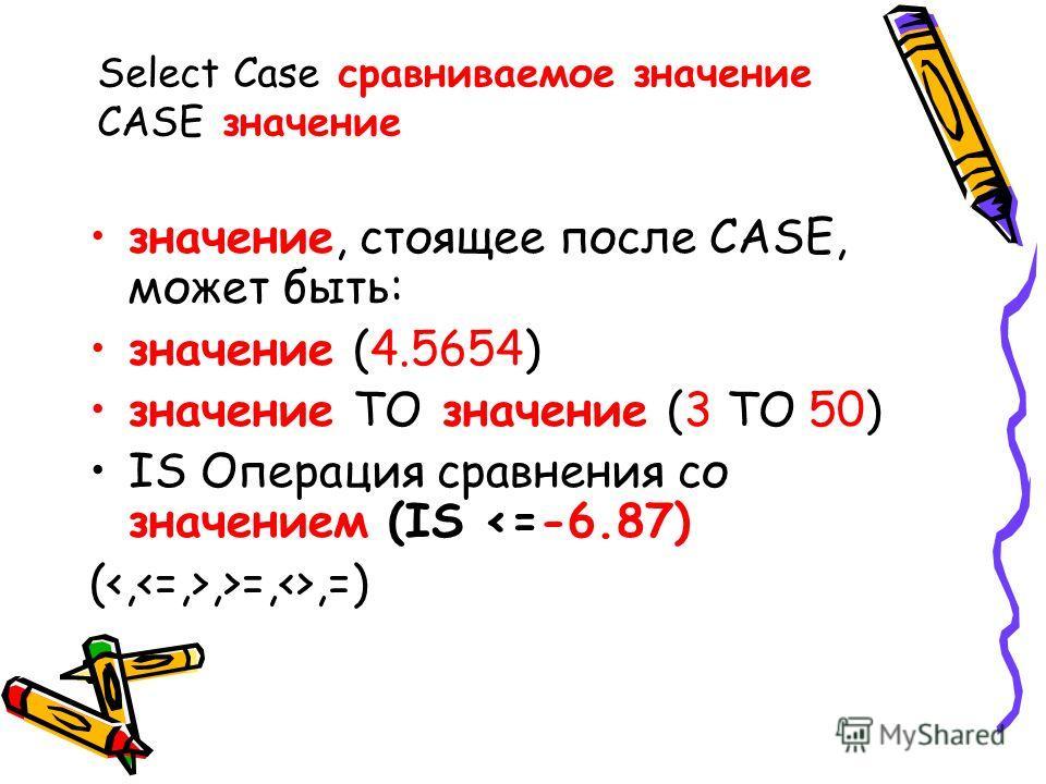 Select Case сравниваемое значение CASE значение значение, стоящее после CASE, может быть: значение (4.5654) значение TO значение (3 TO 50) IS Операция сравнения со значением (IS =,,=)