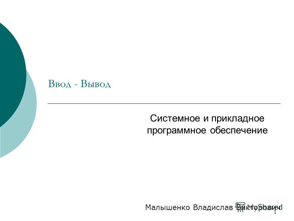 1 Ввод - Вывод Системное и прикладное программное обеспечение Малышенко Владислав Викторович