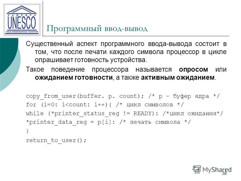 38 Программный ввод-вывод Существенный аспект программного ввода-вывода состоит в том, что после печати каждого символа процессор в цикле опрашивает готовность устройства. Такое поведение процессора называется опросом или ожиданием готовности, а такж