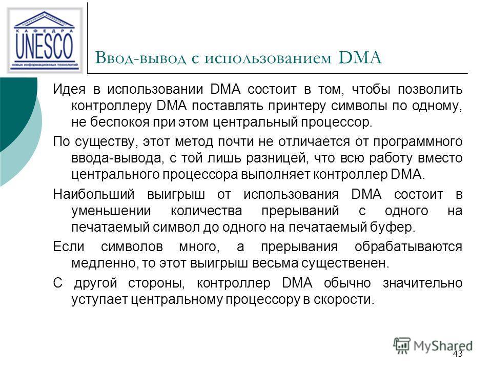 43 Ввод-вывод с использованием DMA Идея в использовании DMA состоит в том, чтобы позволить контроллеру DMA поставлять принтеру символы по одному, не беспокоя при этом центральный процессор. По существу, этот метод почти не отличается от программного