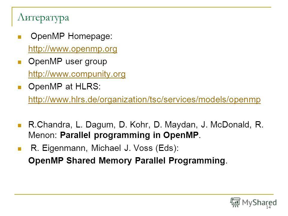 14 Литература OpenMP Homepage: http://www.openmp.org OpenMP user group http://www.compunity.org OpenMP at HLRS: http://www.hlrs.de/organization/tsc/services/models/openmp R.Chandra, L. Dagum, D. Kohr, D. Maydan, J. McDonald, R. Menon: Parallel progra