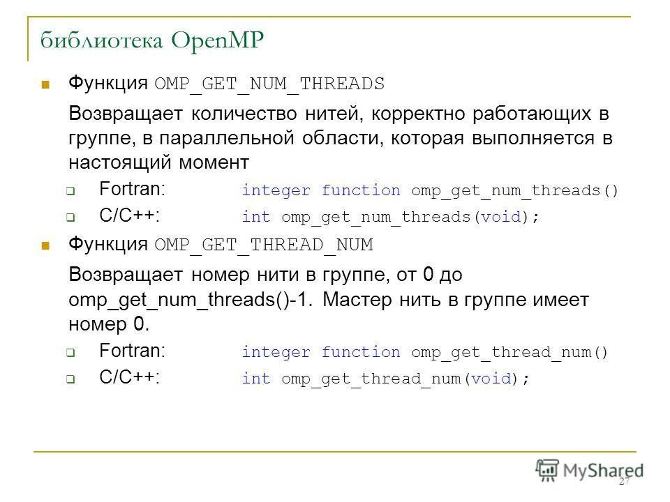 27 библиотека OpenMP Функция OMP_GET_NUM_THREADS Возвращает количество нитей, корректно работающих в группе, в параллельной области, которая выполняется в настоящий момент Fortran: integer function omp_get_num_threads() C/C++: int omp_get_num_threads