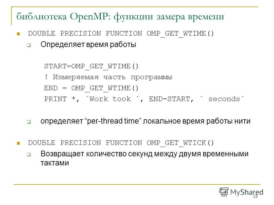28 библиотека OpenMP: функции замера времени DOUBLE PRECISION FUNCTION OMP_GET_WTIME() Определяет время работы START=OMP_GET_WTIME() ! Измеряемая часть программы END = OMP_GET_WTIME() PRINT *, ´Work took ´, END-START, ´ seconds´ определяет per-thread