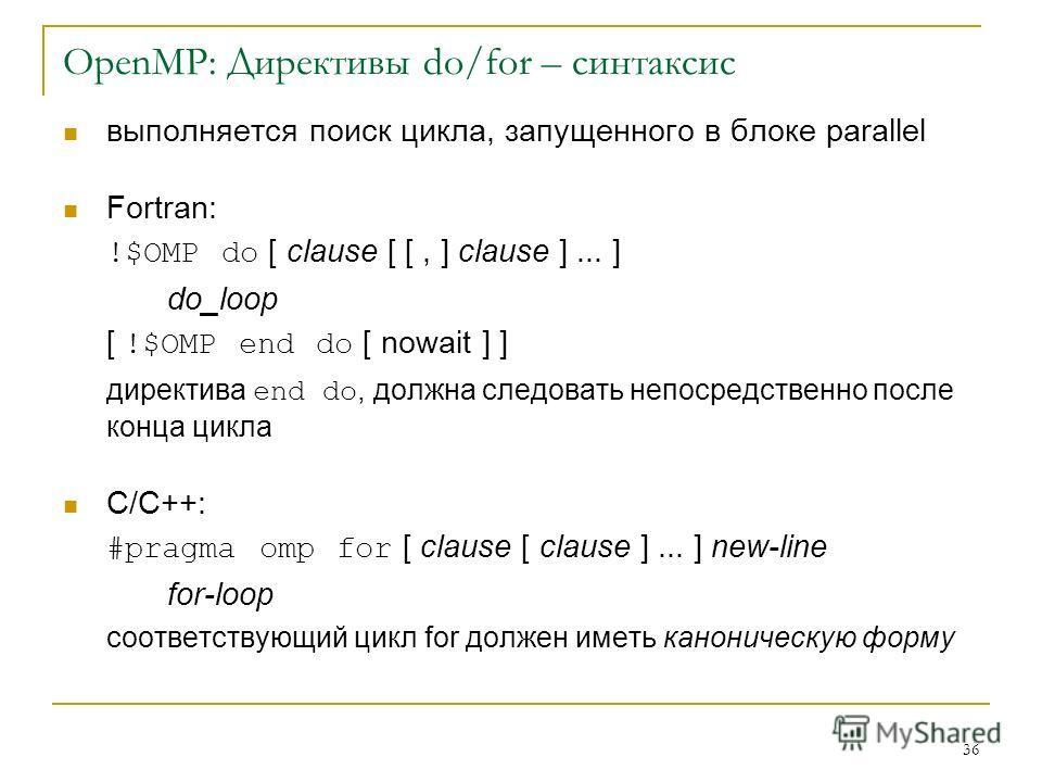 36 OpenMP: Директивы do/for – синтаксис выполняется поиск цикла, запущенного в блоке parallel Fortran: !$OMP do [ clause [ [, ] clause ]... ] do_loop [ !$OMP end do [ nowait ] ] директива end do, должна следовать непосредственно после конца цикла C/C
