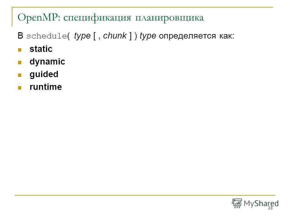 38 OpenMP: спецификация планировщика В schedule ( type [, chunk ] ) type определяется как: static dynamic guided runtime