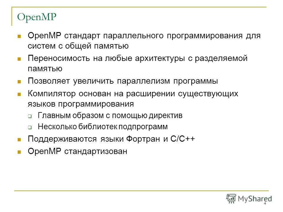 4 OpenMP OpenMP стандарт параллельного программирования для систем с общей памятью Переносимость на любые архитектуры с разделяемой памятью Позволяет увеличить параллелизм программы Компилятор основан на расширении существующих языков программировани