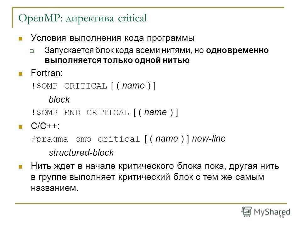 46 OpenMP: директива critical Условия выполнения кода программы Запускается блок кода всеми нитями, но одновременно выполняется только одной нитью Fortran: !$OMP CRITICAL [ ( name ) ] block !$OMP END CRITICAL [ ( name ) ] C/C++: #pragma omp critical