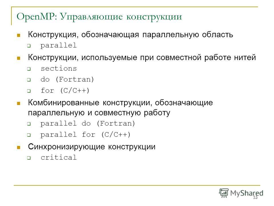 53 OpenMP: Управляющие конструкции Конструкция, обозначающая параллельную область parallel Конструкции, используемые при совместной работе нитей sections do (Fortran) for (C/C++) Комбинированные конструкции, обозначающие параллельную и совместную раб
