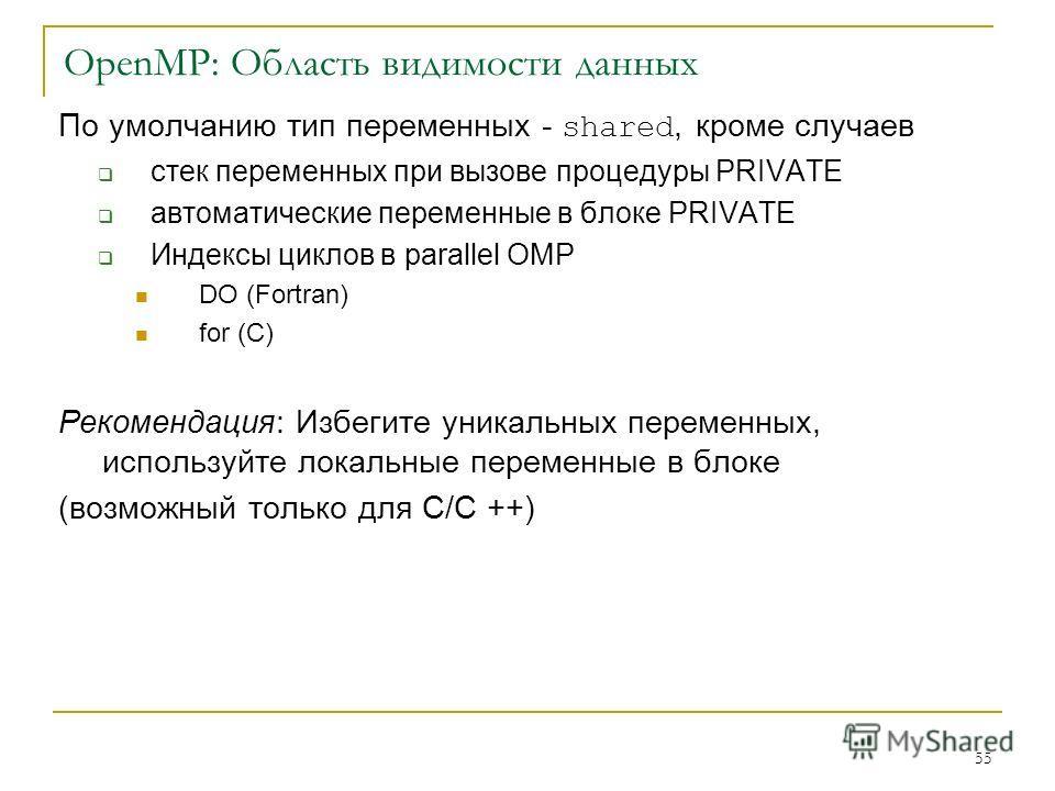 55 OpenMP: Область видимости данных По умолчанию тип переменных - shared, кроме случаев стек переменных при вызове процедуры PRIVATE автоматические переменные в блоке PRIVATE Индексы циклов в parallel OMP DO (Fortran) for (C) Рекомендация: Избегите у