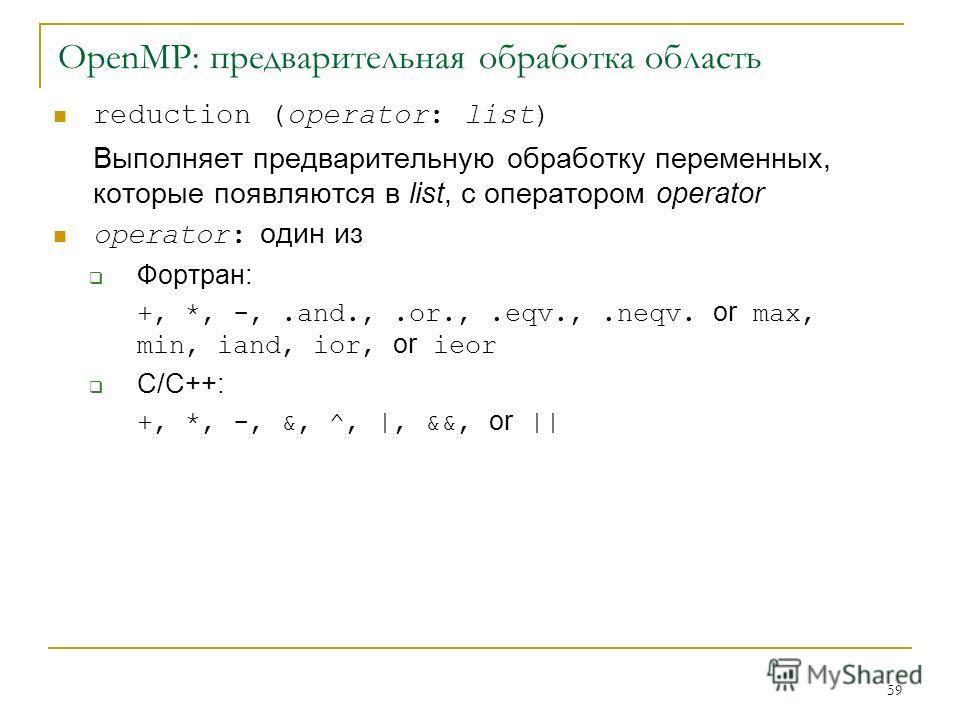 59 OpenMP: предварительная обработка область reduction (operator: list) Выполняет предварительную обработку переменных, которые появляются в list, с оператором operator operator: один из Фортран: +, *, -,.and.,.or.,.eqv.,.neqv. or max, min, iand, ior