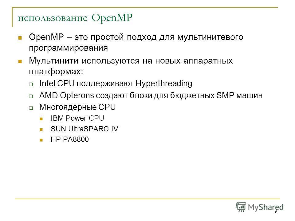 6 OpenMP – это простой подход для мультинитевого программирования Мультинити используются на новых аппаратных платформах: Intel CPU поддерживают Hyperthreading AMD Opterons создают блоки для бюджетных SMP машин Многоядерные CPU IBM Power CPU SUN Ultr