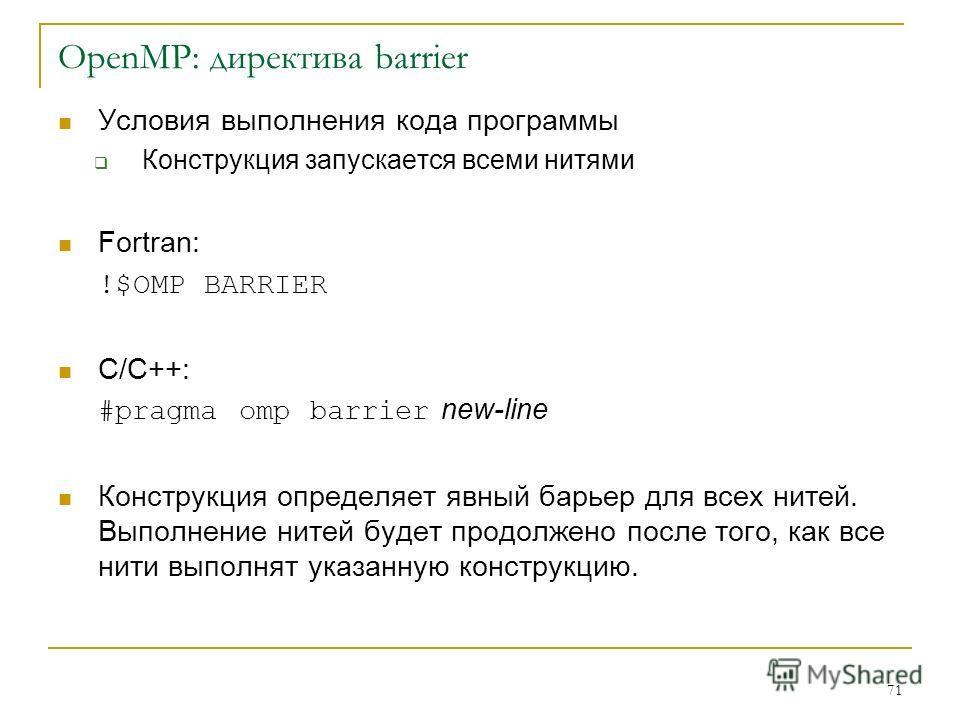71 OpenMP: директива barrier Условия выполнения кода программы Конструкция запускается всеми нитями Fortran: !$OMP BARRIER C/C++: #pragma omp barrier new-line Конструкция определяет явный барьер для всех нитей. Выполнение нитей будет продолжено после