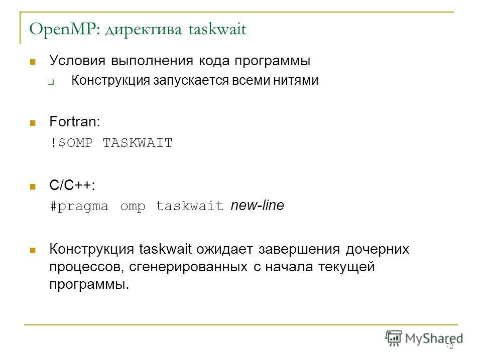 72 OpenMP: директива taskwait Условия выполнения кода программы Конструкция запускается всеми нитями Fortran: !$OMP TASKWAIT C/C++: #pragma omp taskwait new-line Конструкция taskwait ожидает завершения дочерних процессов, сгенерированных с начала тек