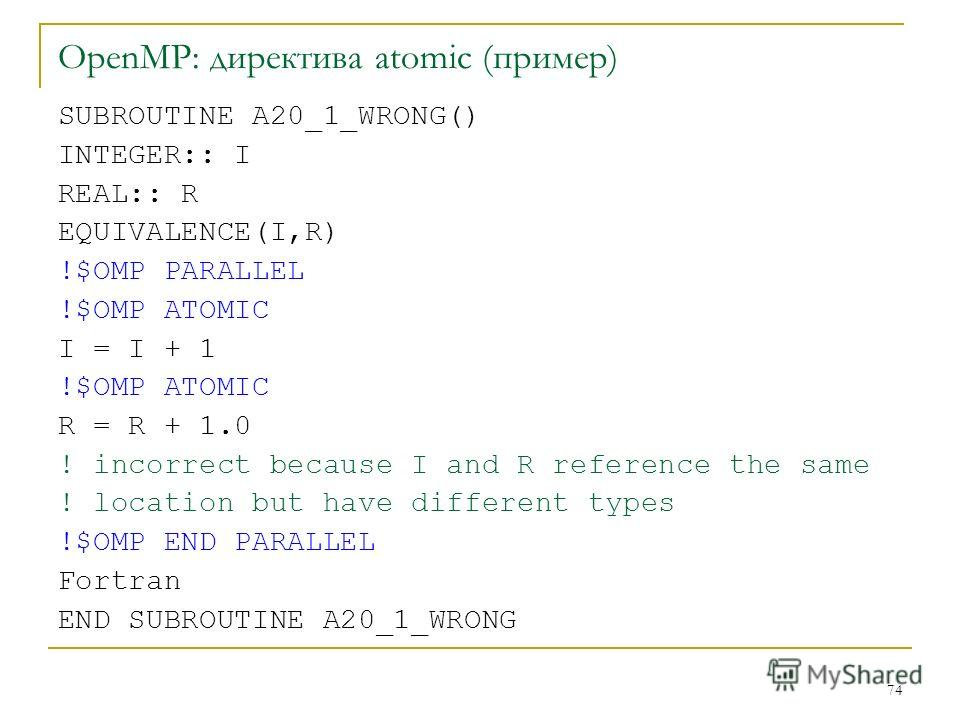 74 OpenMP: директива atomic (пример) SUBROUTINE A20_1_WRONG() INTEGER:: I REAL:: R EQUIVALENCE(I,R) !$OMP PARALLEL !$OMP ATOMIC I = I + 1 !$OMP ATOMIC R = R + 1.0 ! incorrect because I and R reference the same ! location but have different types !$OM
