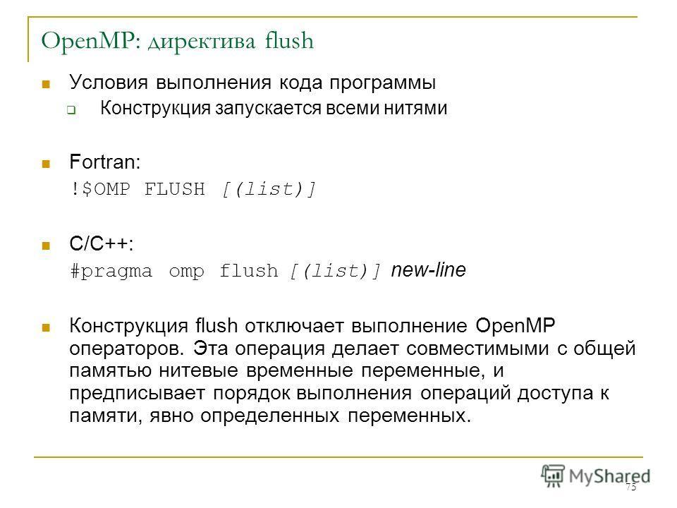 75 OpenMP: директива flush Условия выполнения кода программы Конструкция запускается всеми нитями Fortran: !$OMP FLUSH [(list)] C/C++: #pragma omp flush [(list)] new-line Конструкция flush отключает выполнение OpenMP операторов. Эта операция делает с