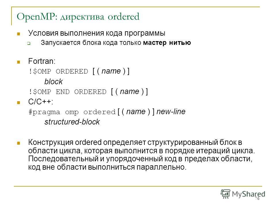 76 OpenMP: директива ordered Условия выполнения кода программы Запускается блока кода только мастер нитью Fortran: !$OMP ORDERED [ ( name ) ] block !$OMP END ORDERED [ ( name ) ] C/C++: #pragma omp ordered [ ( name ) ] new-line structured-block Конст