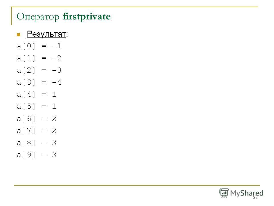 88 Оператор firstprivate Результат: a[0] = -1 a[1] = -2 a[2] = -3 a[3] = -4 a[4] = 1 a[5] = 1 a[6] = 2 a[7] = 2 a[8] = 3 a[9] = 3