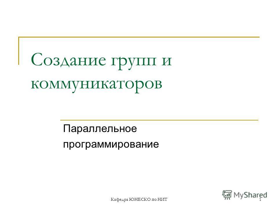 Кафедра ЮНЕСКО по НИТ1 Создание групп и коммуникаторов Параллельное программирование