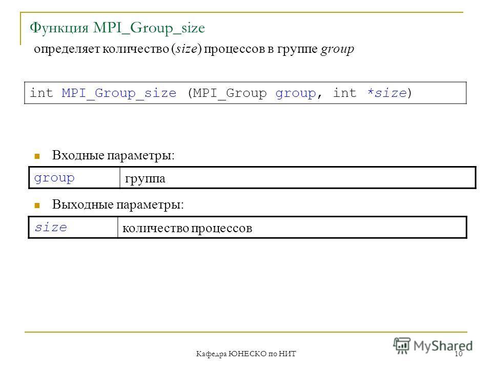 Кафедра ЮНЕСКО по НИТ 10 Функция MPI_Group_size group группа int MPI_Group_size (MPI_Group group, int *size) Входные параметры: Выходные параметры: size количество процессов определяет количество (size) процессов в группе group