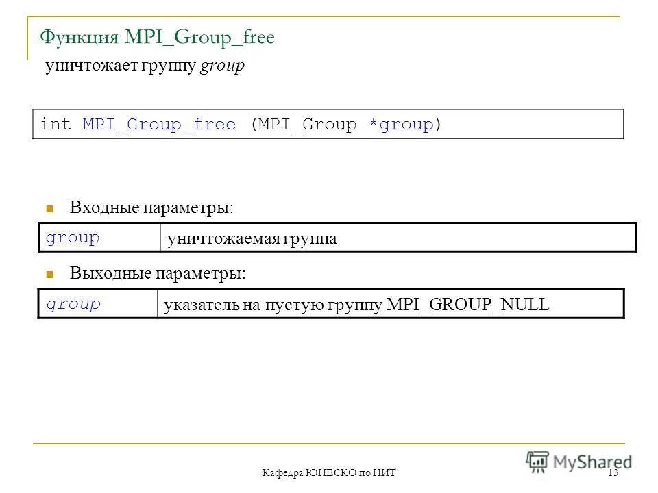 Кафедра ЮНЕСКО по НИТ 13 Функция MPI_Group_free group уничтожаемая группа int MPI_Group_free (MPI_Group *group) Входные параметры: Выходные параметры: group указатель на пустую группу MPI_GROUP_NULL уничтожает группу group
