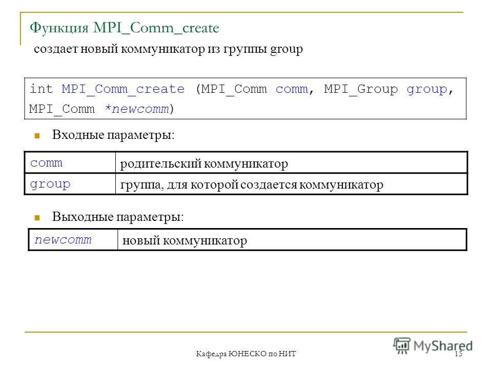 Кафедра ЮНЕСКО по НИТ 15 Функция MPI_Comm_create int MPI_Comm_create (MPI_Comm comm, MPI_Group group, MPI_Comm *newcomm) Входные параметры: Выходные параметры: newcomm новый коммуникатор создает новый коммуникатор из группы group comm родительский ко