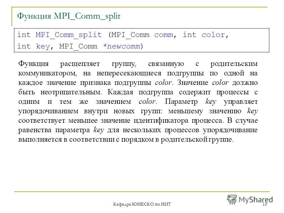 Кафедра ЮНЕСКО по НИТ 18 Функция MPI_Comm_split int MPI_Comm_split (MPI_Comm comm, int color, int key, MPI_Comm *newcomm) Функция расщепляет группу, связанную с родительским коммуникатором, на непересекающиеся подгруппы по одной на каждое значение пр
