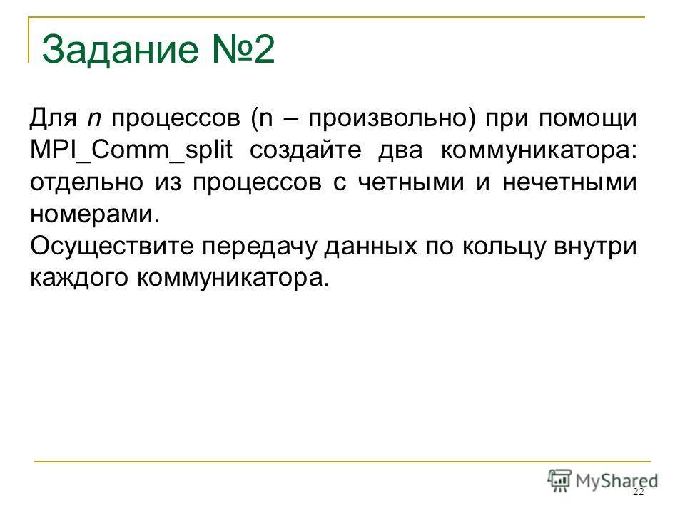 Задание 2 Для n процессов (n – произвольно) при помощи MPI_Comm_split создайте два коммуникатора: отдельно из процессов с четными и нечетными номерами. Осуществите передачу данных по кольцу внутри каждого коммуникатора. 22