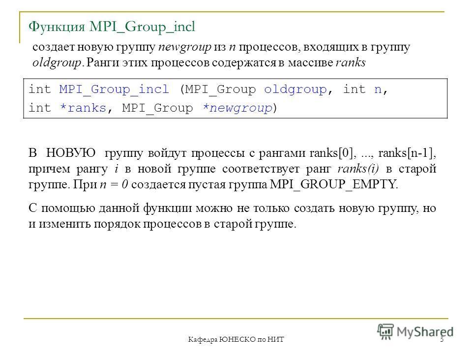 Кафедра ЮНЕСКО по НИТ 5 Функция MPI_Group_incl int MPI_Group_incl (MPI_Group oldgroup, int n, int *ranks, MPI_Group *newgroup) создает новую группу newgroup из n процессов, входящих в группу oldgroup. Ранги этих процессов содержатся в массиве ranks В