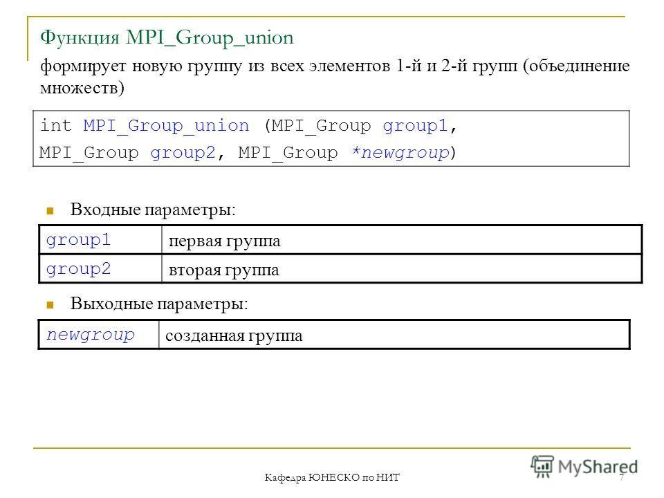 Кафедра ЮНЕСКО по НИТ 7 Функция MPI_Group_union group1 первая группа group2 вторая группа int MPI_Group_union (MPI_Group group1, MPI_Group group2, MPI_Group *newgroup) Входные параметры: Выходные параметры: newgroup созданная группа формирует новую г