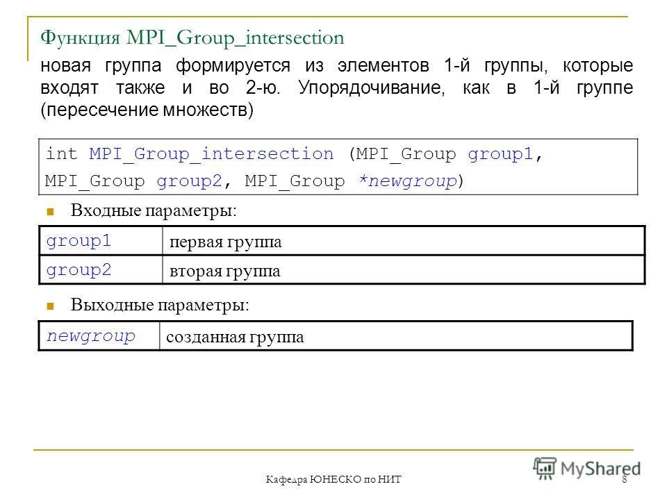 Кафедра ЮНЕСКО по НИТ 8 Функция MPI_Group_intersection group1 первая группа group2 вторая группа int MPI_Group_intersection (MPI_Group group1, MPI_Group group2, MPI_Group *newgroup) Входные параметры: Выходные параметры: newgroup созданная группа нов